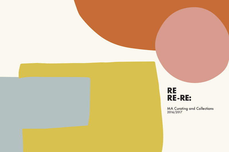 "MA Curating and Collections 2016/2017 presents  ""RE RE- RE:"""